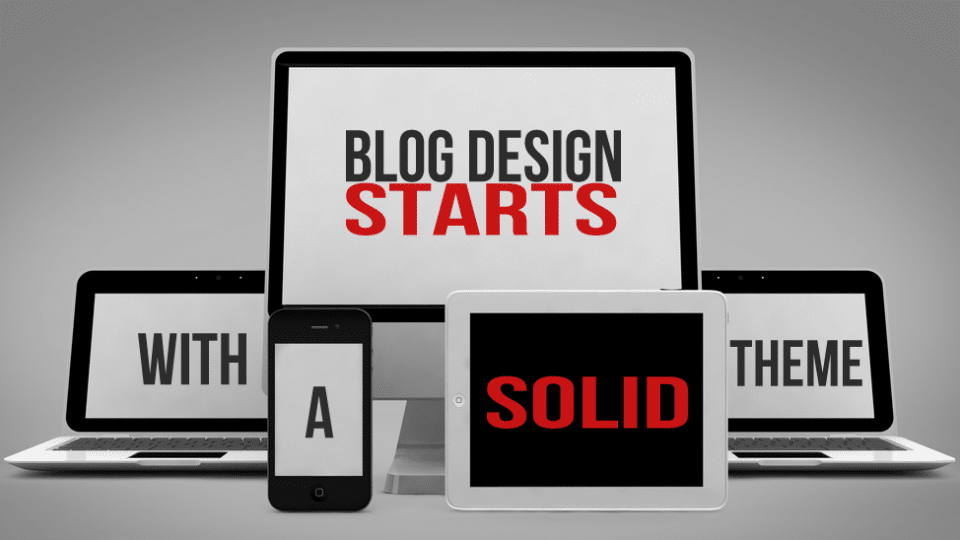 Blog Design Starts With A Solid Theme