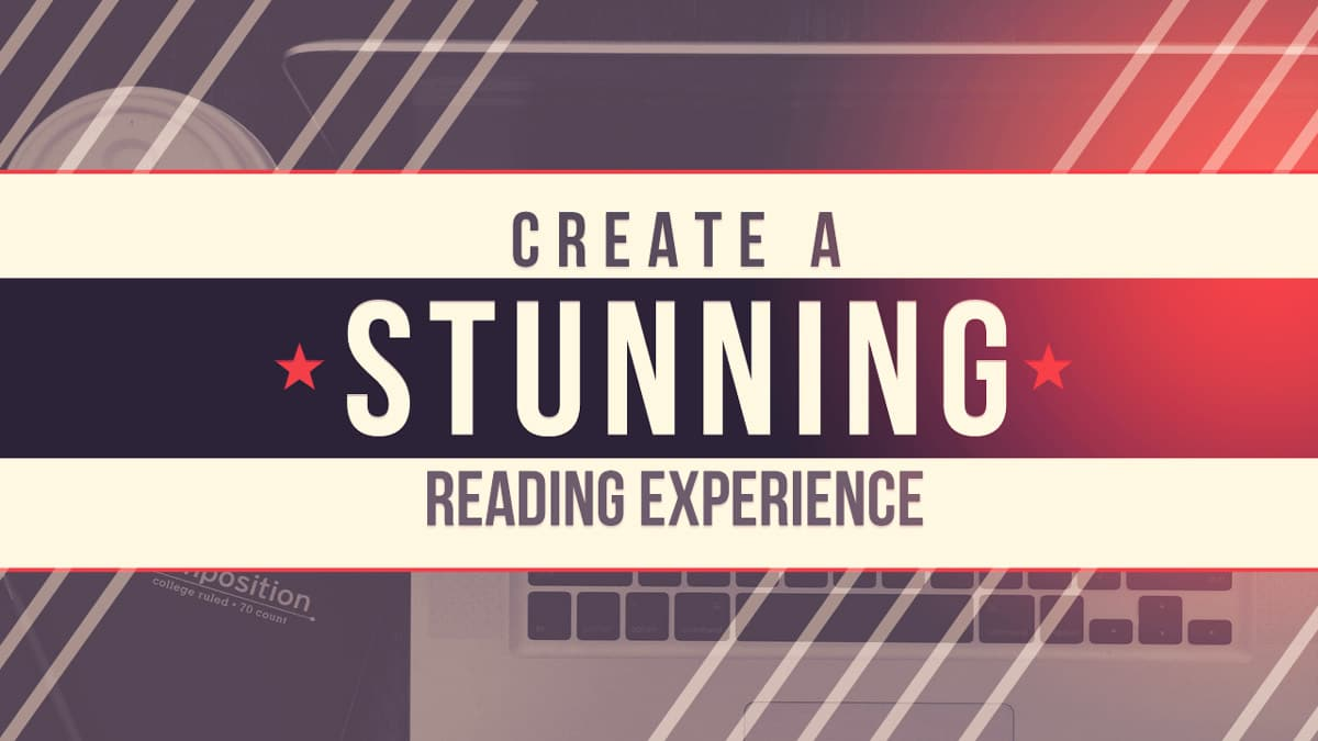 3 Steps to Creating A Stunning Reading Experience