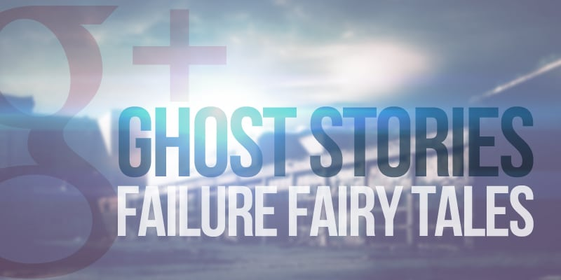 google+ ghost stories and failure fairy tales