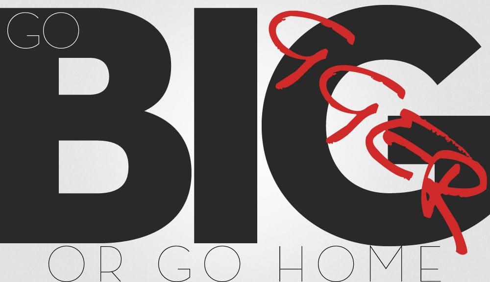 go bigger or go home