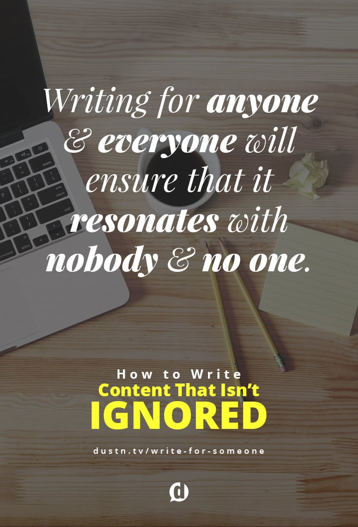 Writing for anyone and everyone will often ensure that it resonates with nobody and no one. Before writing a single word on a page, you need to first know who you're writing to. No, not a demographic, not a target audience, not a niche audience, not even a niche audience segment.